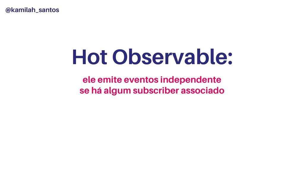 @kamilah_santos Hot Observable: ele emite event...