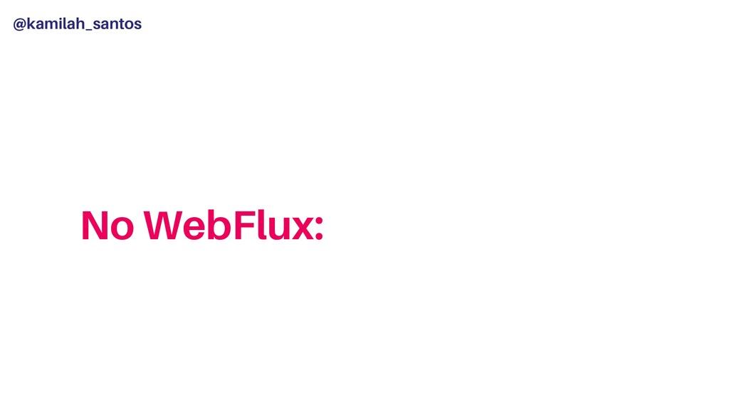 @kamilah_santos No WebFlux: