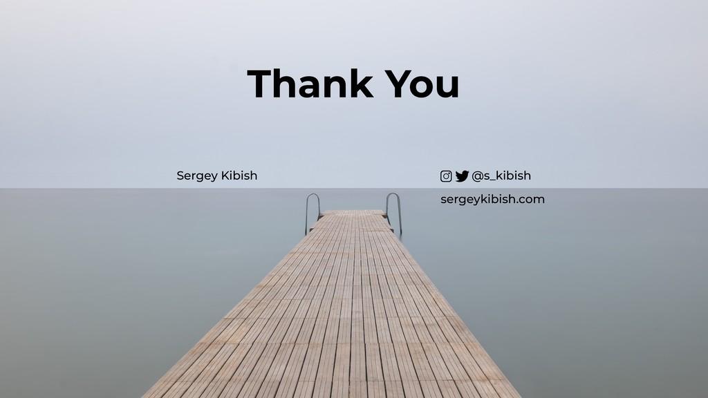 Sergey Kibish @s_kibish sergeykibish.com Thank ...