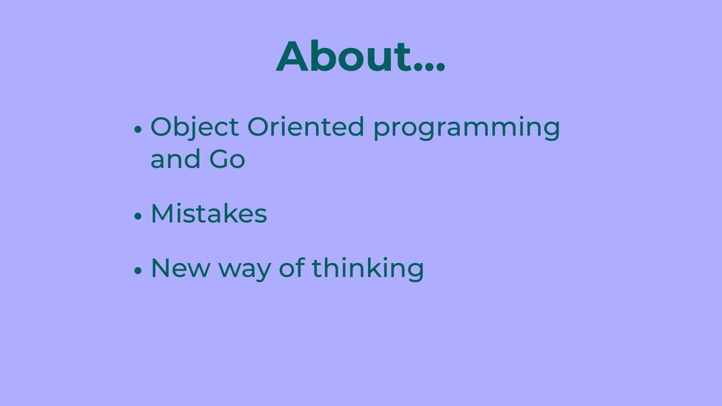 About… • Object Oriented programming and Go • M...
