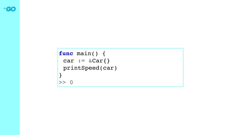 func main() { car := &Car{} printSpeed(car) } >...