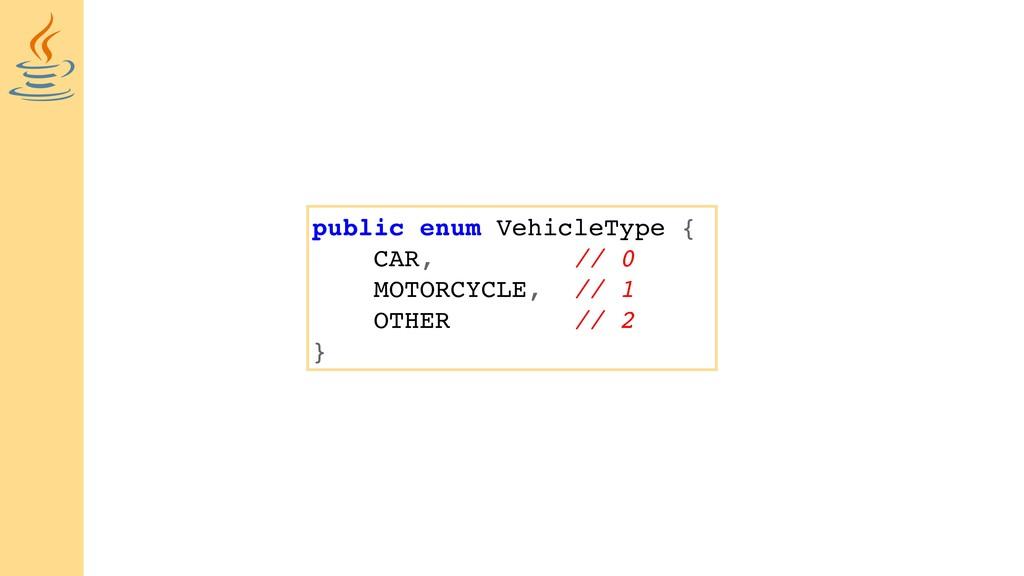 public enum VehicleType { CAR, // 0 MOTORCYCLE,...