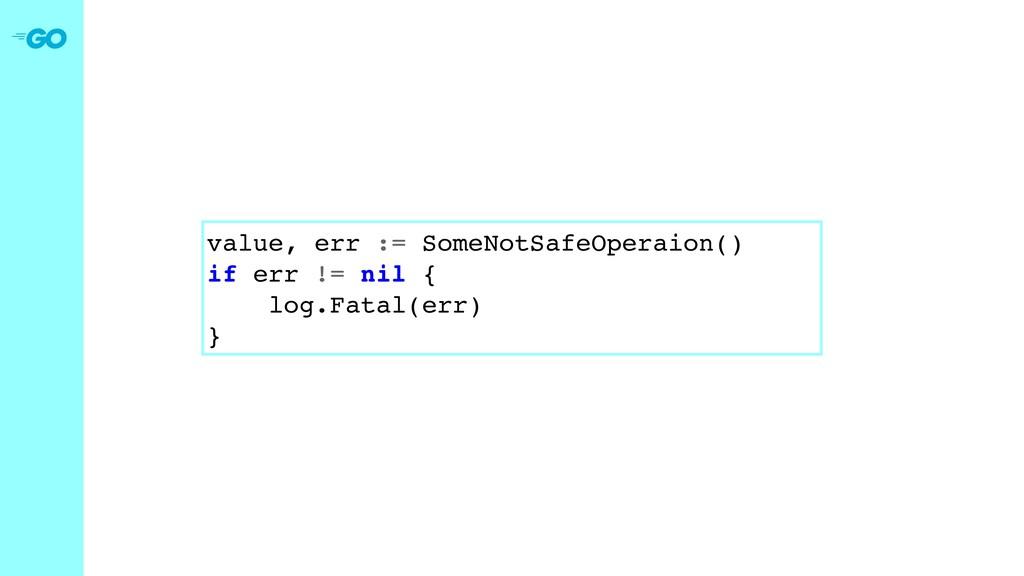 value, err := SomeNotSafeOperaion() if err != n...