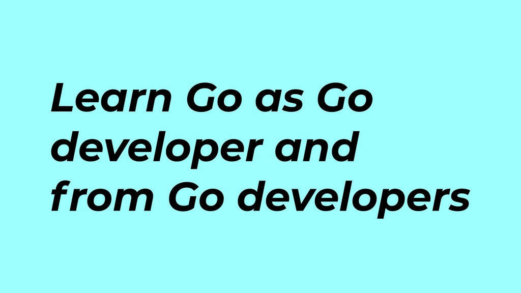 Learn Go as Go developer and from Go developers
