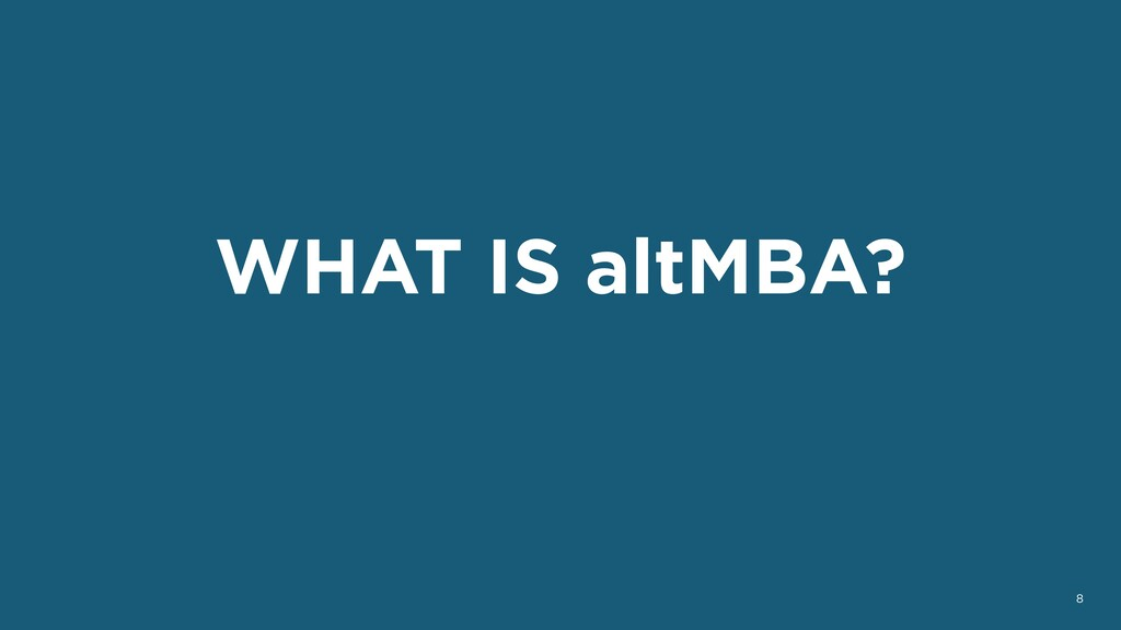 WHAT IS altMBA? 8