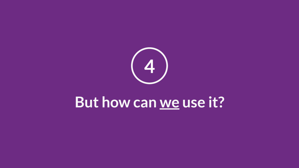 But how can we use it? 4