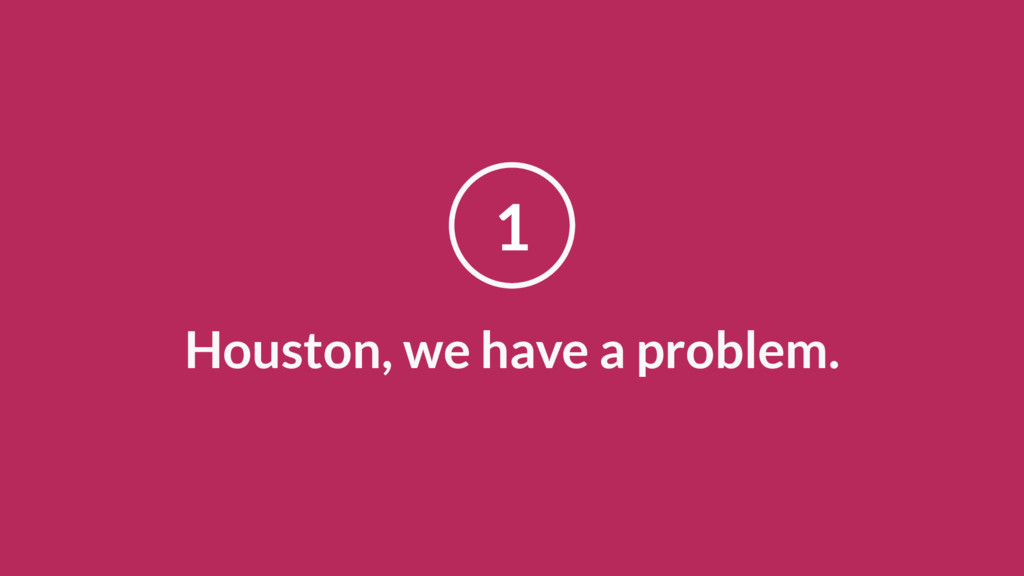 Houston, we have a problem. 1