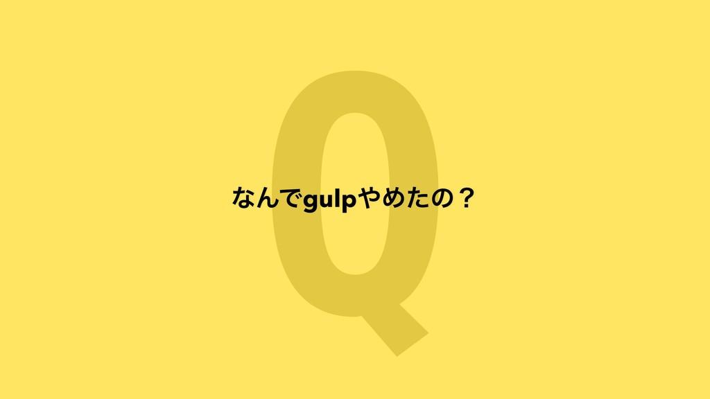 Q ͳΜͰgulpΊͨͷʁ