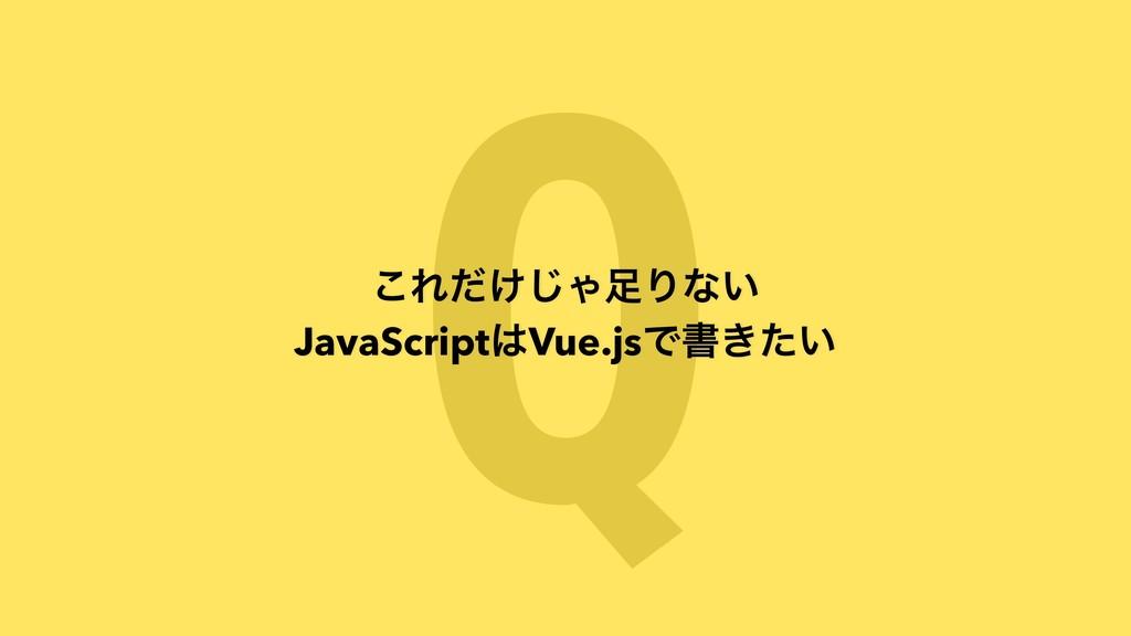 Q ͜Ε͚ͩ͡ΌΓͳ͍ JavaScriptVue.jsͰॻ͖͍ͨ