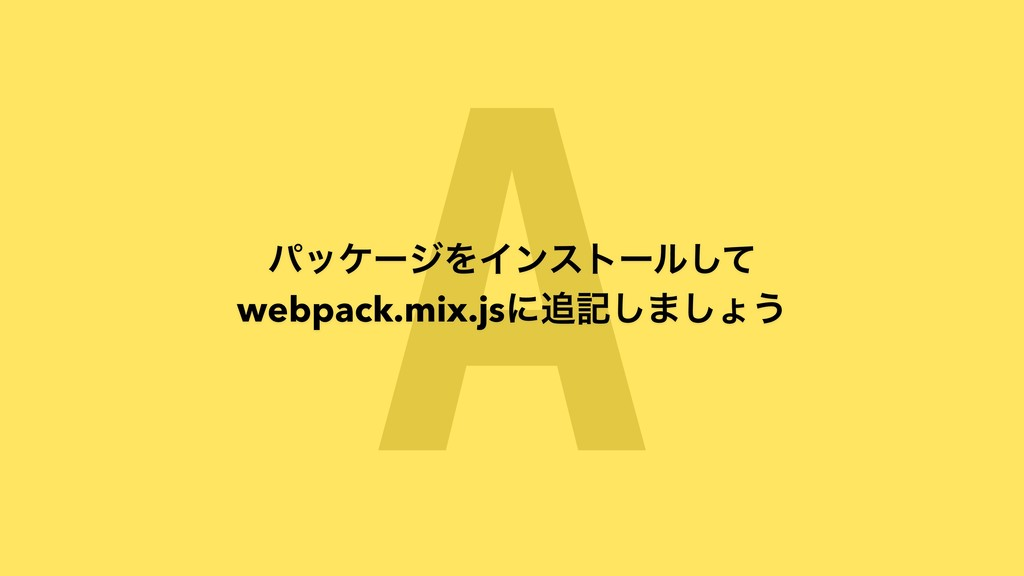 A ύοέʔδΛΠϯετʔϧͯ͠ webpack.mix.jsʹه͠·͠ΐ͏