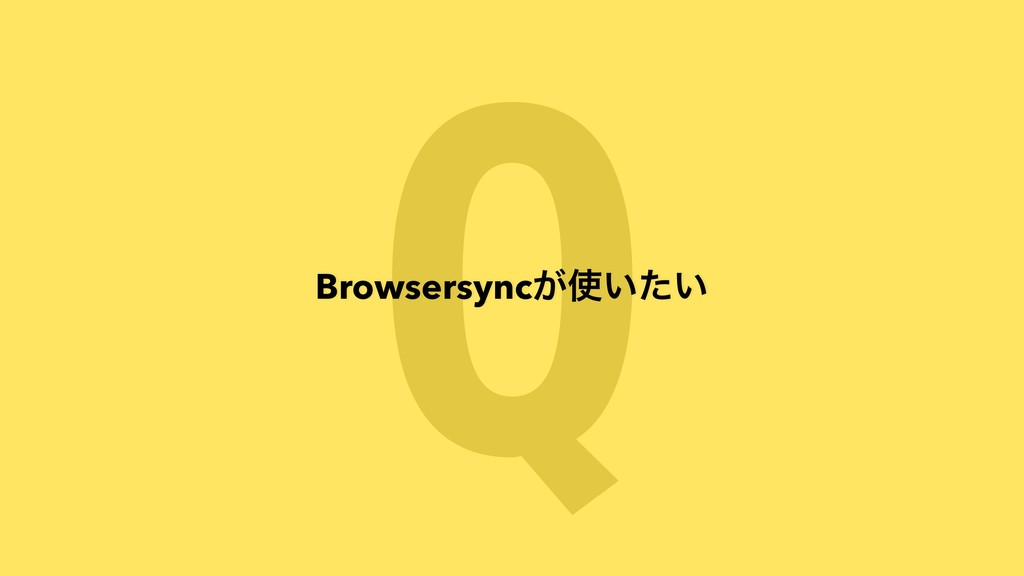 Q Browsersync͕͍͍ͨ