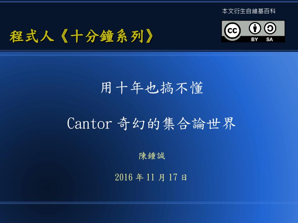 用十年也搞不懂 Cantor 奇幻的集合論世界 陳鍾誠 2016 年 11 月 17 日 程式...