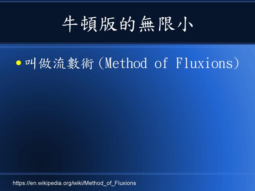 牛頓版的無限小 ● 叫做流數術 (Method of Fluxions) https://en...