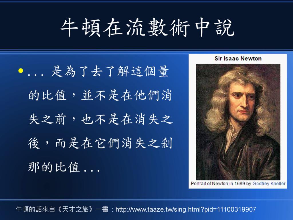 牛頓在流數術中說 ● ... 是為了去了解這個量 的比值,並不是在他們消 失之前,也不是在消失...
