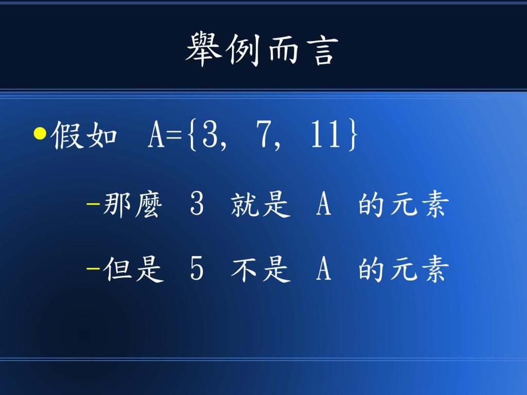 舉例而言 ●假如 A={3, 7, 11} –那麼 3 就是 A 的元素 –但是 5 不是 A...