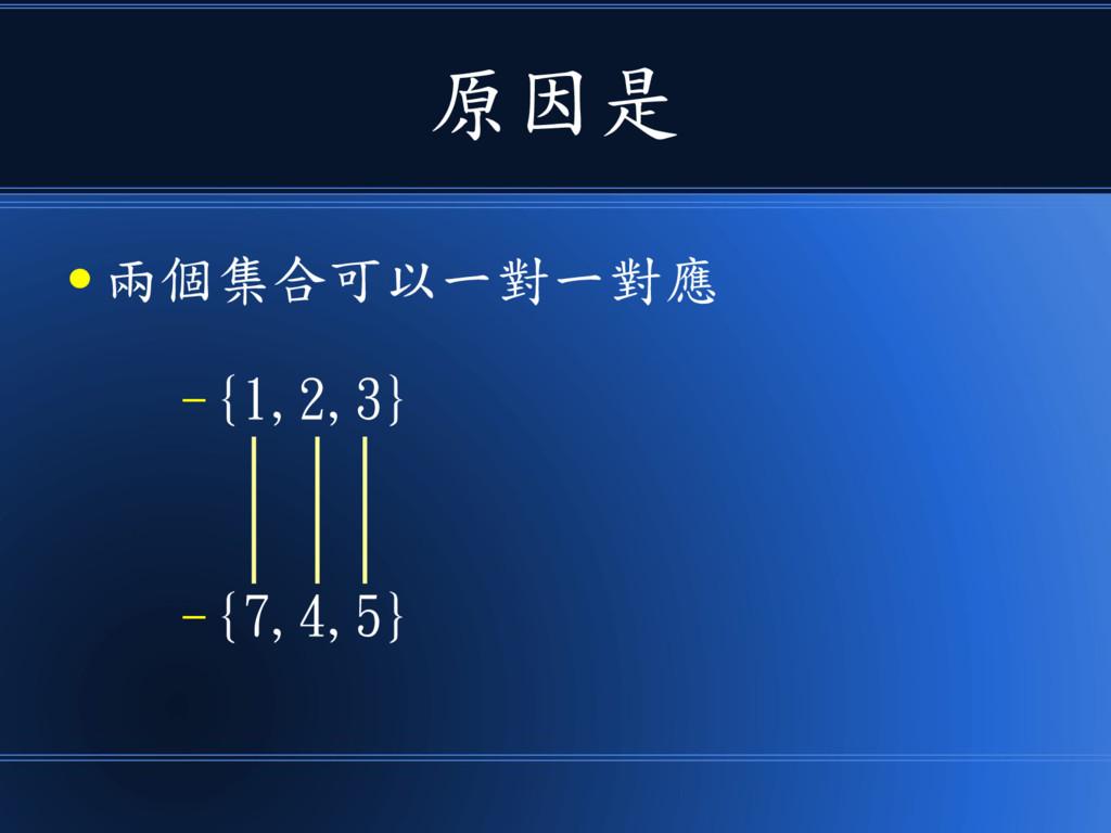 原因是 ● 兩個集合可以一對一對應 – {1,2,3} – {7,4,5}