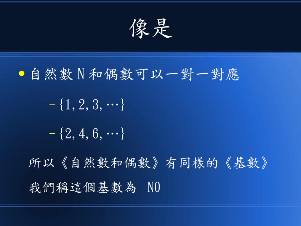 像是 ● 自然數 N 和偶數可以一對一對應 – {1,2,3,…} – {2,4,6,…} 所...