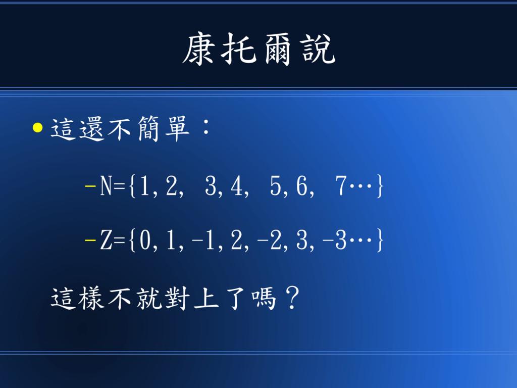 康托爾說 ● 這還不簡單: – N={1,2, 3,4, 5,6, 7…} – Z={0,1,...