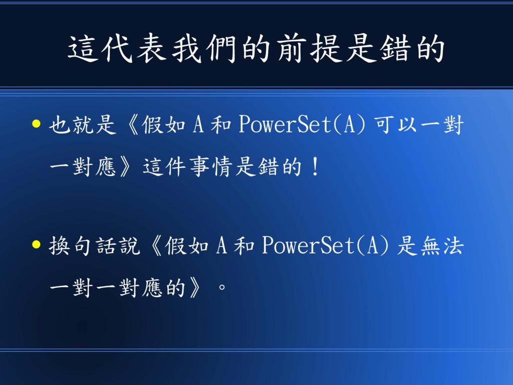 這代表我們的前提是錯的 ● 也就是《假如 A 和 PowerSet(A) 可以一對 一對應》這...