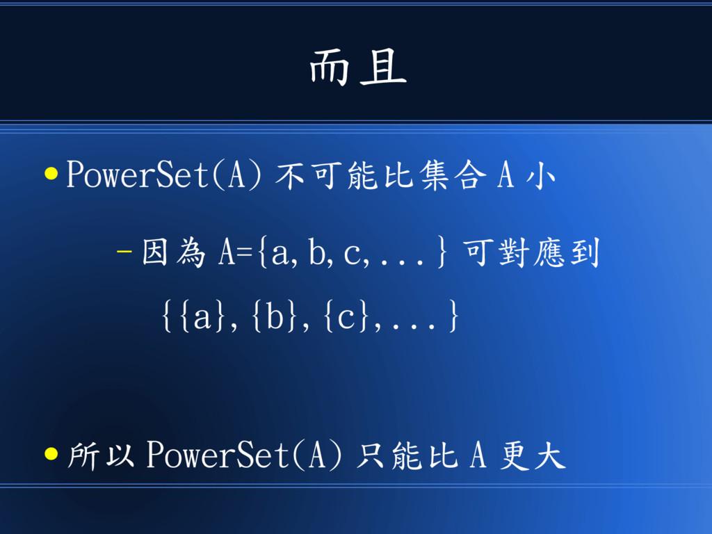 而且 ● PowerSet(A) 不可能比集合 A 小 – 因為 A={a,b,c,...} ...