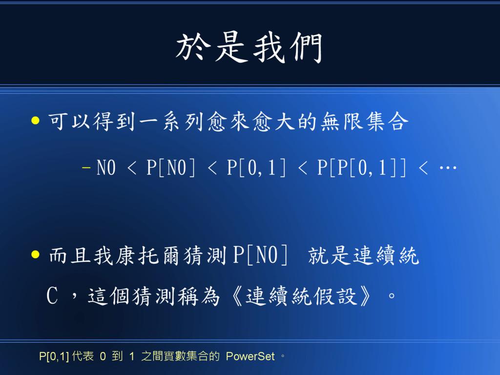 於是我們 ● 可以得到一系列愈來愈大的無限集合 – N0 < P[N0] < P[0,1] <...