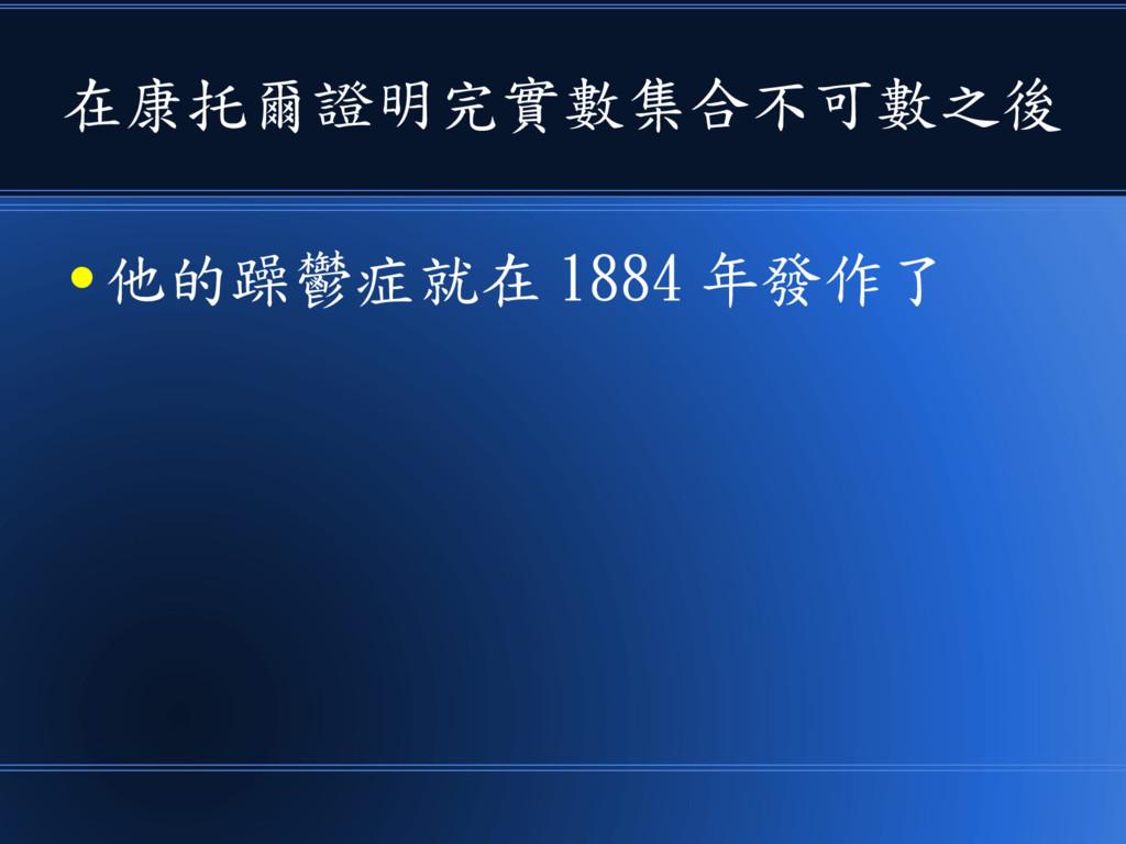 在康托爾證明完實數集合不可數之後 ● 他的躁鬱症就在 1884 年發作了