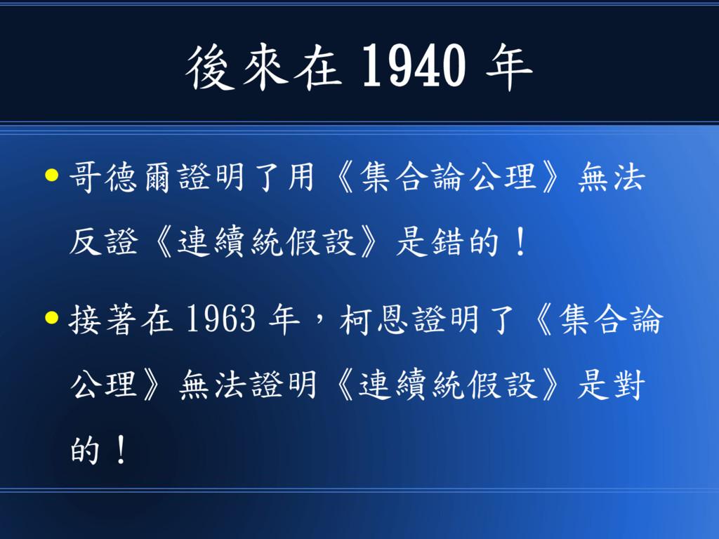 後來在 1940 年 ● 哥德爾證明了用《集合論公理》無法 反證《連續統假設》是錯的! ● 接...