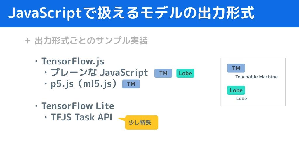 JavaScriptで扱えるモデルの出力形式 ・TensorFlow.js  ・プレーンな J...
