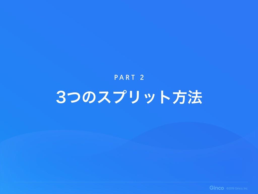 ͭͷεϓϦοτํ๏ P A R T 2