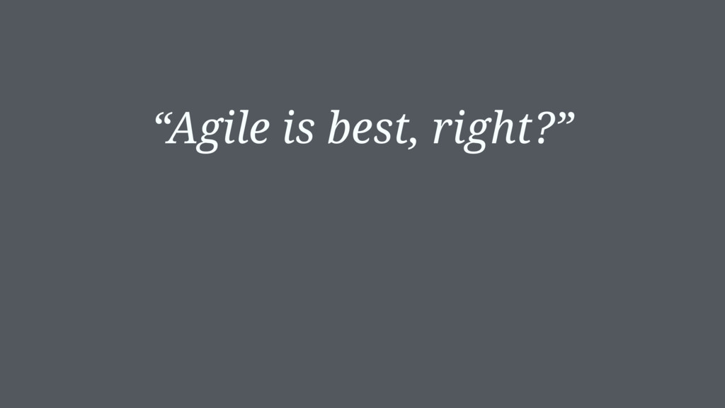 """Agile is best, right?"""