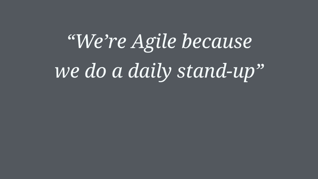 """We're Agile because we do a daily stand-up"""