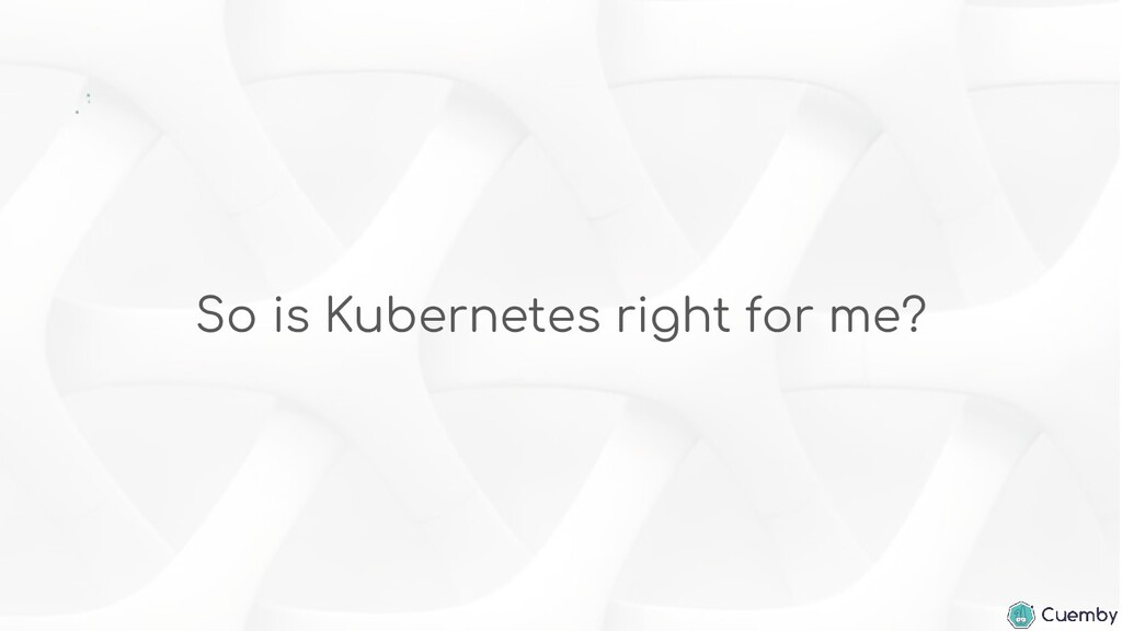 So is Kubernetes right for me?