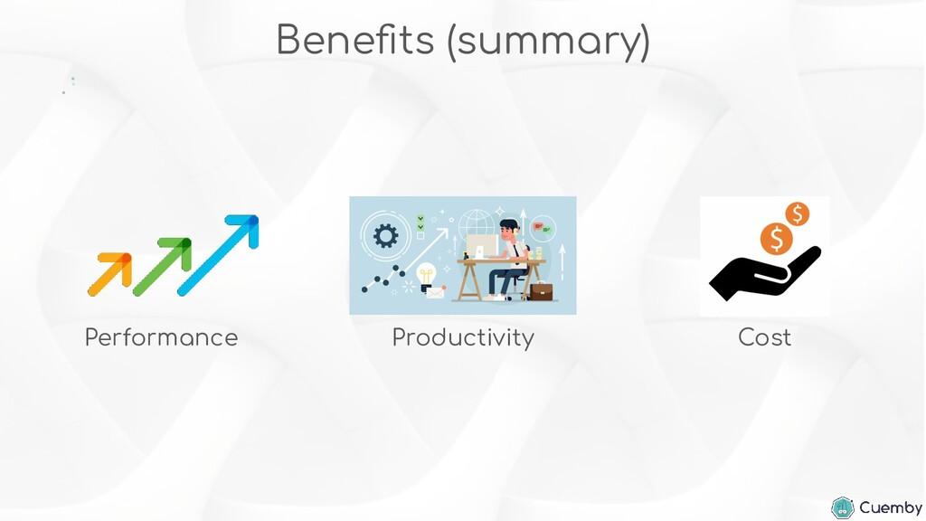 Benefits (summary) Performance Productivity Cost