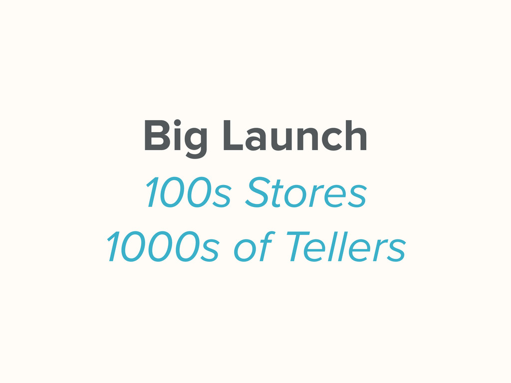 Big Launch 100s Stores 1000s of Tellers