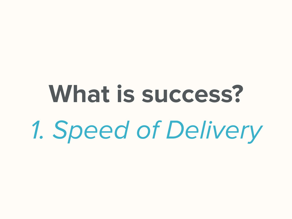 What is success? 1. Speed of Delivery