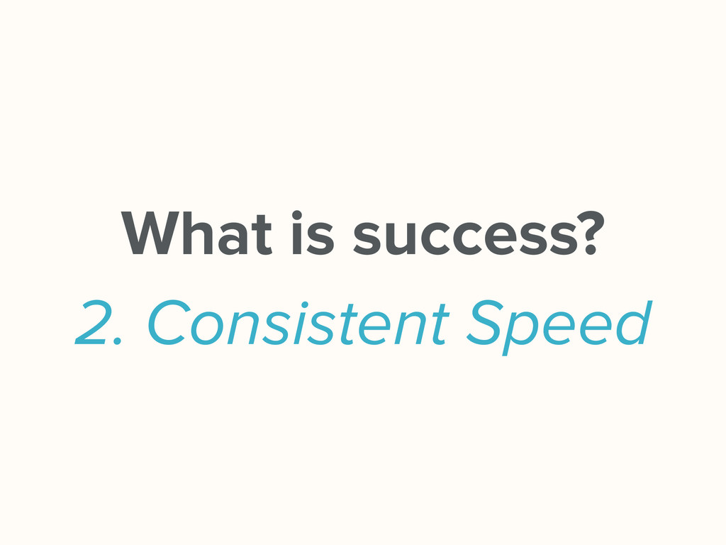 What is success? 2. Consistent Speed