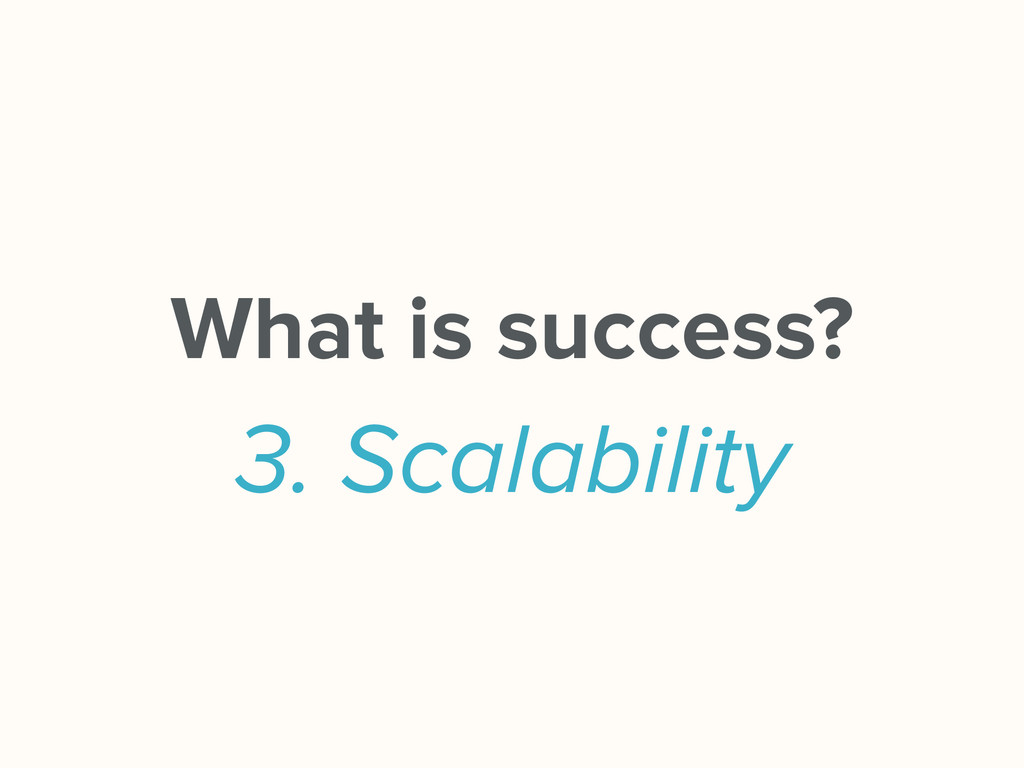 What is success? 3. Scalability