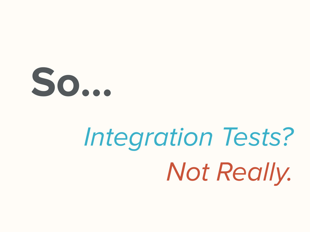 So… Integration Tests? Not Really.