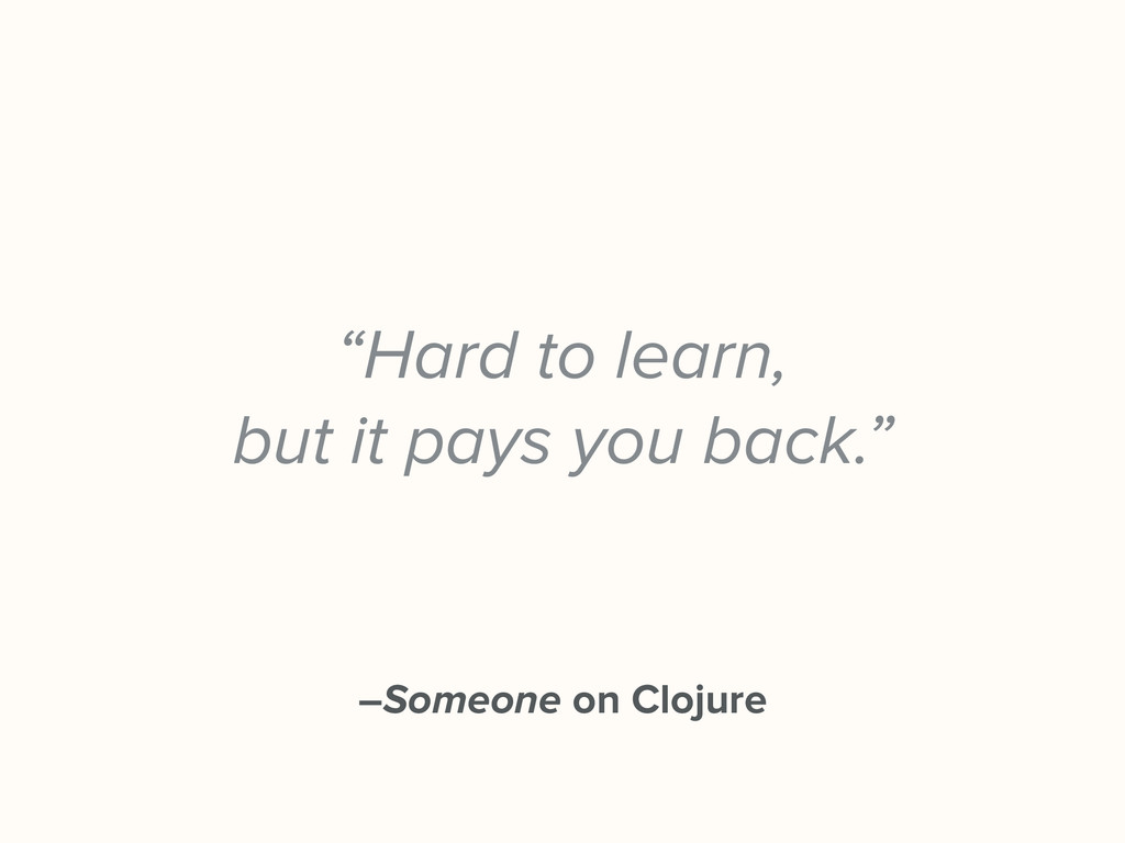 "–Someone on Clojure ""Hard to learn, but it pays..."