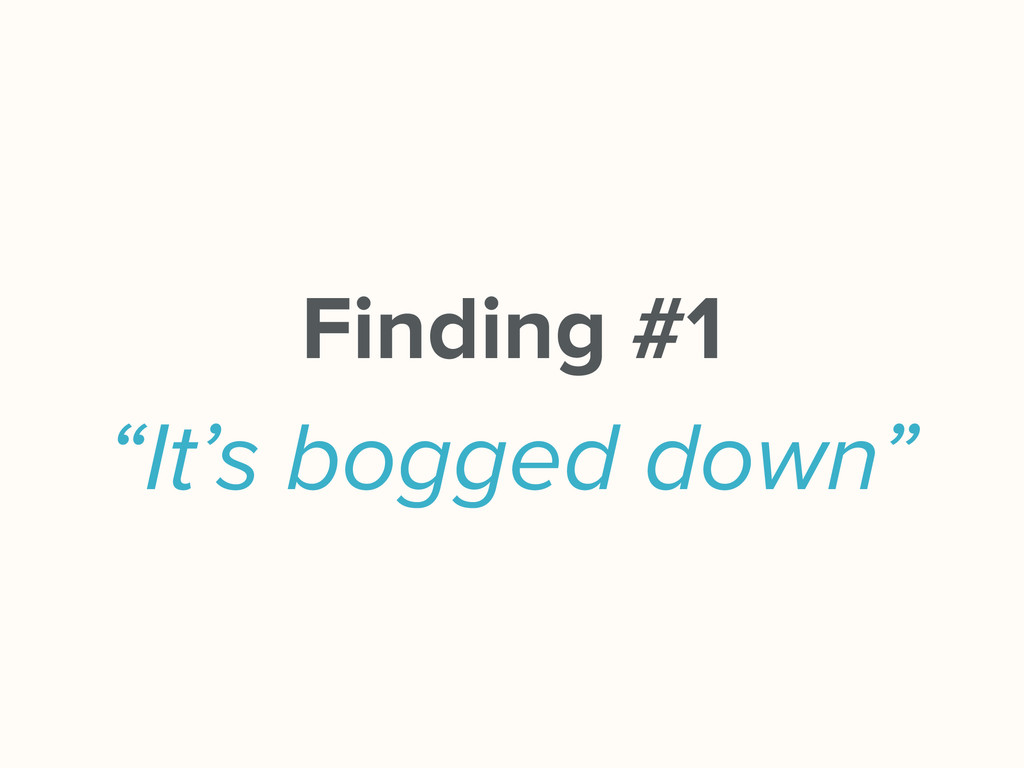 "Finding #1 ""It's bogged down"""