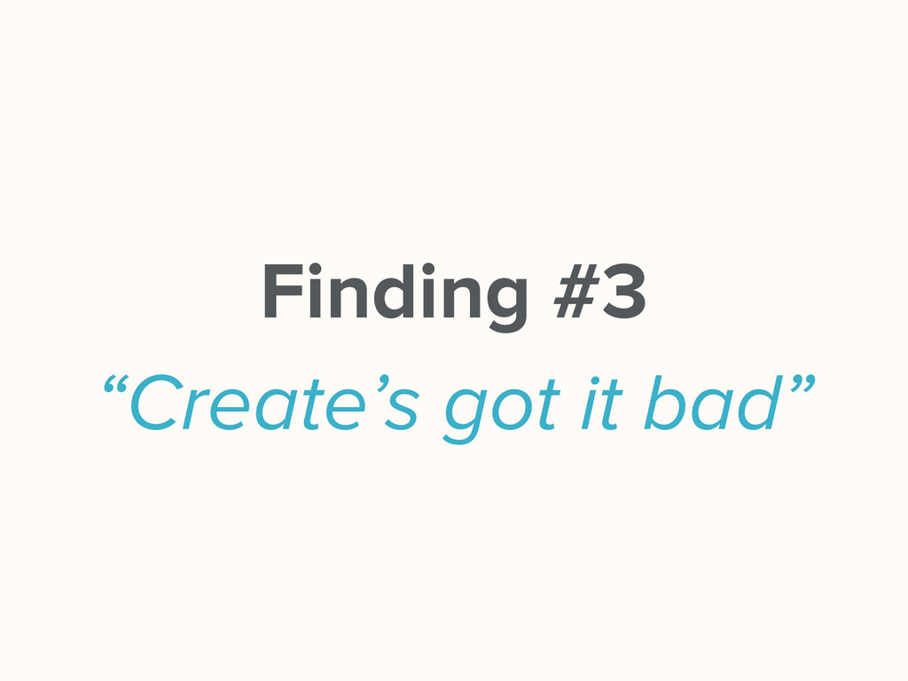 "Finding #3 ""Create's got it bad"""
