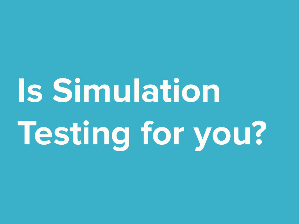 Is Simulation Testing for you?