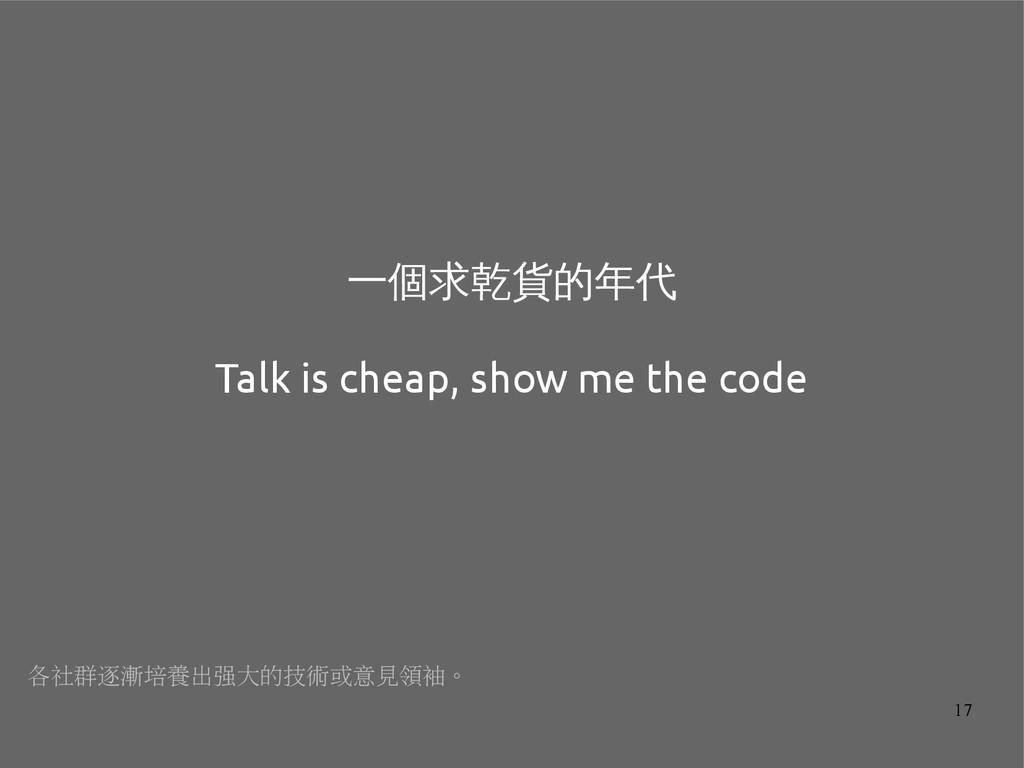 17 一個求乾貨的年代 Talk is cheap, show me the code 各社群...