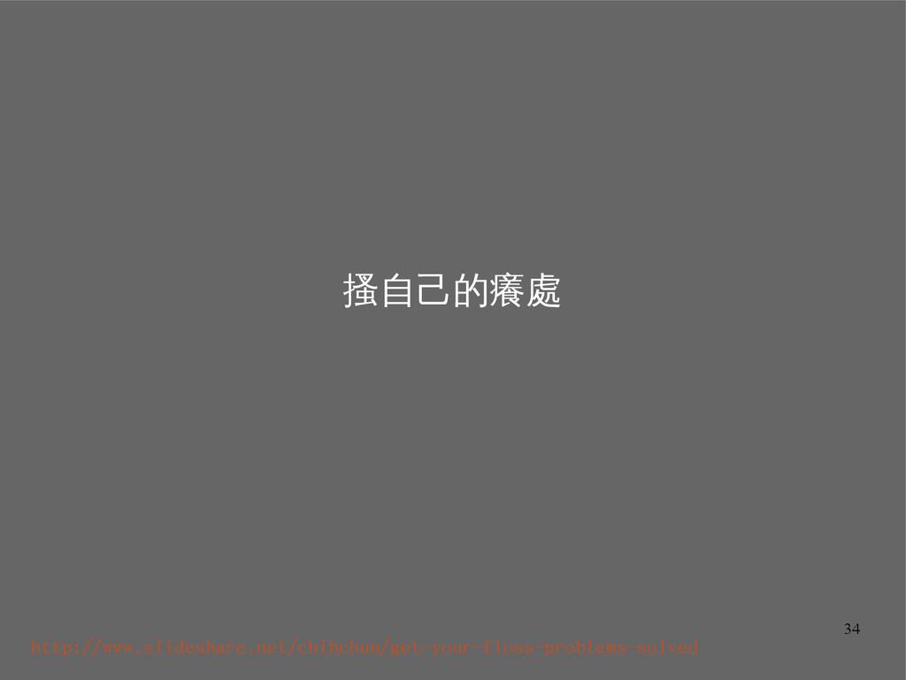 34 搔自己的癢處 http://www.slideshare.net/chihchun/ge...