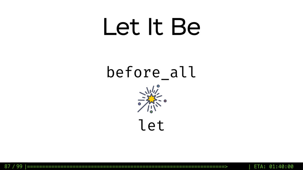 / 99 Let It Be 87 before_all + let |===========...