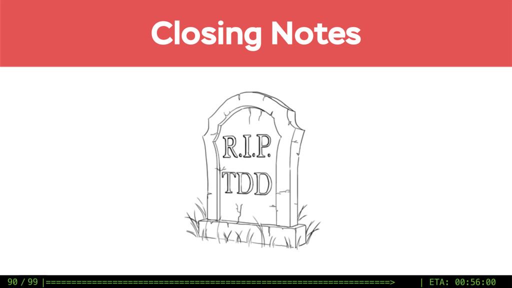 / 99 90 Closing Notes |========================...