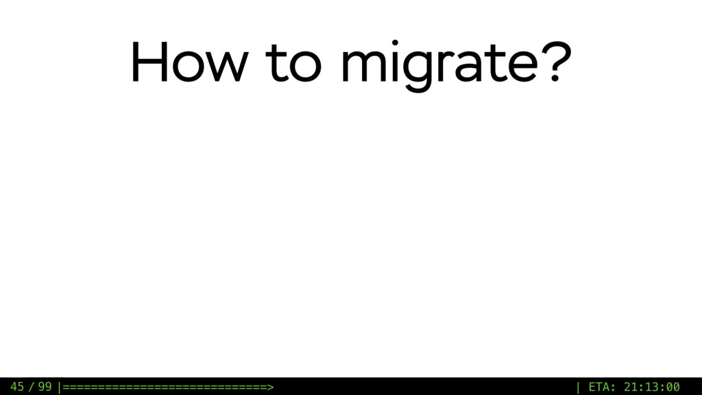 / 99 How to migrate? 45 |======================...