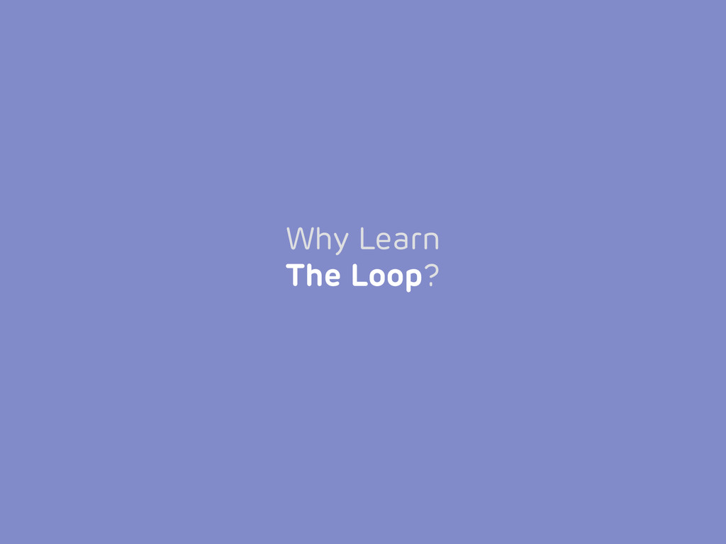 Why Learn The Loop?
