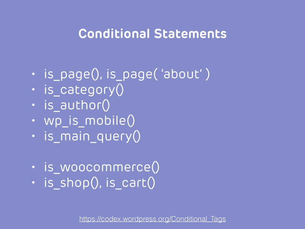 • is_page(), is_page( 'about' ) • is_category()...
