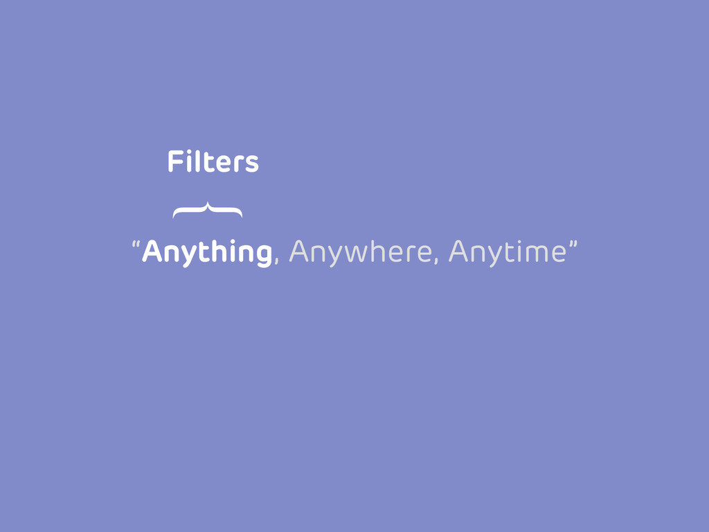 """Anything, Anywhere, Anytime"" Filters }"